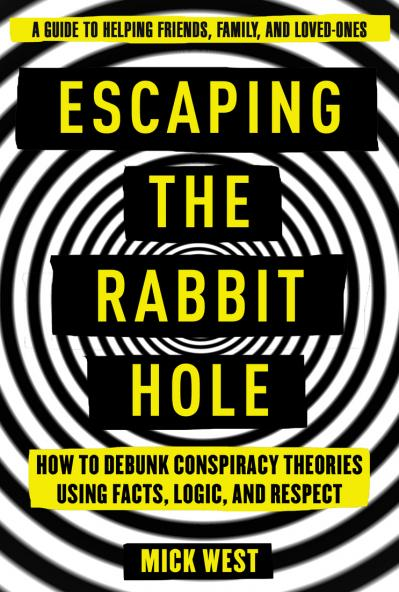 Escaping the Rabbit Hole How to Debunk Conspiracy Theories Using Facts, Logic, and Respect